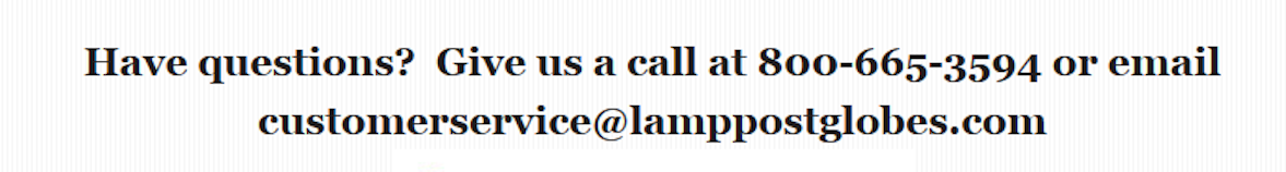 Have questions? Give us a call at 800-665-3594 or email customerservice@lamppostglobes.com